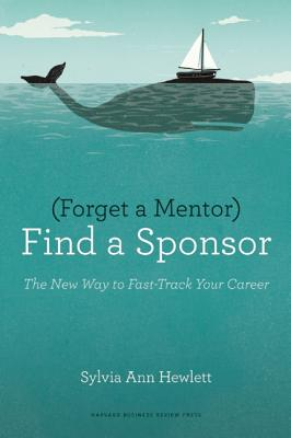 Forget a Mentor, Find a Sponsor By Hewlett, Sylvia Ann